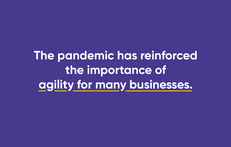 The pandemic has reinforced the importance of agility for many businesses.
